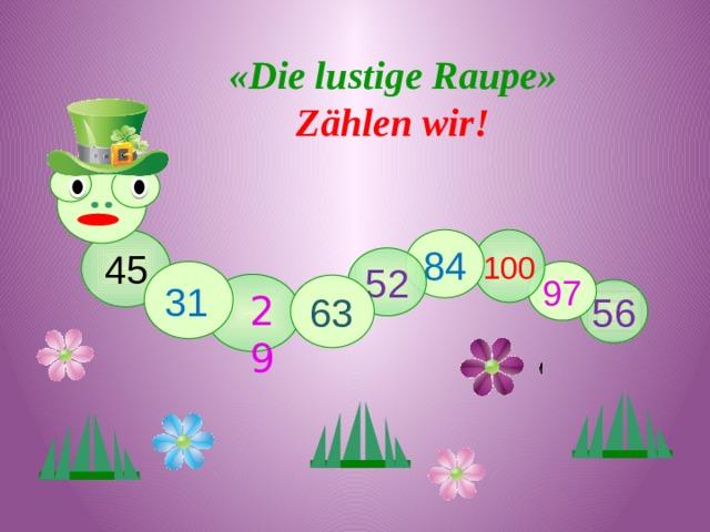 «Die lustige Raupe» Zählen wir! 84 100 45 52 97 31 63 56 29