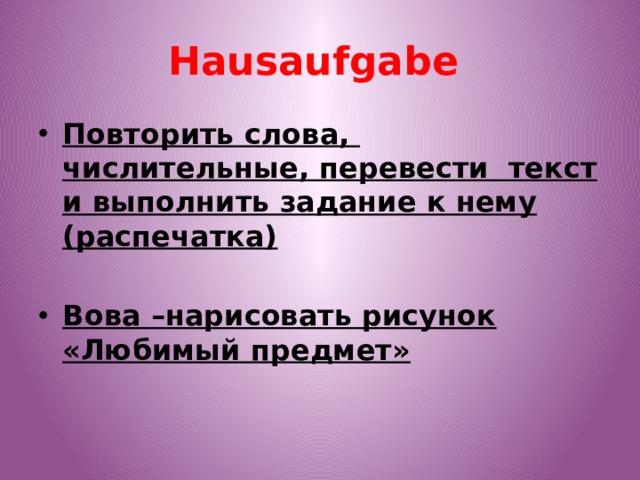 Hausaufgabe Повторить слова, числительные, перевести текст и выполнить задание к нему (распечатка)
