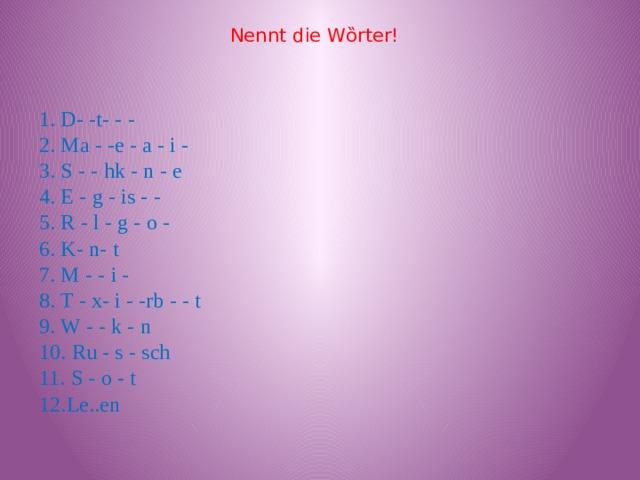 Nennt die Wȍrter! 1. D- -t- - -  2. Ma - -e - a - i -  3. S - - hk - n - e  4. E - g - is - -  5. R - l - g - o -  6. K- n- t  7. M - - i -  8. T - x- i - -rb - - t  9. W - - k - n  10. Ru - s - sch  11. S - o - t  12.Le..en