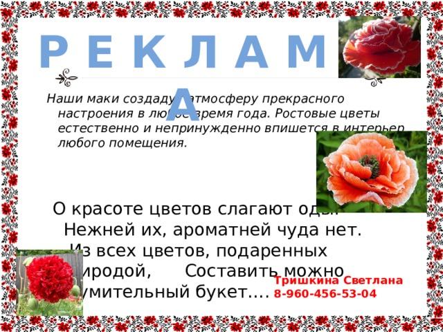 Р Е К Л А М А Наши маки создадут атмосферу прекрасного настроения в любое время года.  Ростовые цветы естественно и непринужденно впишется в интерьер любого помещения.    О красоте цветов слагают оды.  Нежней их, ароматней чуда нет.  Из всех цветов, подаренных природой, Составить можно изумительный букет…. Тришкина Светлана 8-960-456-53-04