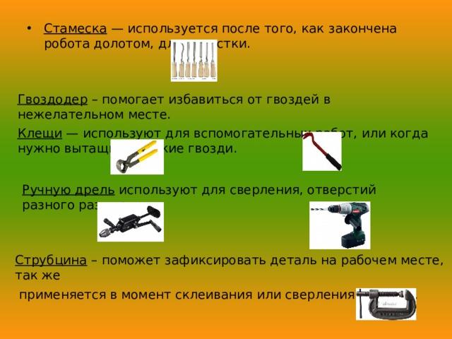 Стамеска — используется после того, как закончена робота долотом, для зачистки. Гвоздодер – помогает избавиться от гвоздей в нежелательном месте. Клещи — используют для вспомогательных работ, или когда нужно вытащить мелкие гвозди. Ручную дрель используют для сверления, отверстий разного размера. Струбцина