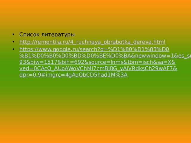 Список литературы http://remontila.ru/4_ruchnaya_obrabotka_dereva.html https://www.google.ru/search?q=%D1%80%D1%83%D0%B1%D0%B0%D0%BD%D0%BE%D0%BA&newwindow=1&es_sm=93&biw=1517&bih=692&source=lnms&tbm=isch&sa=X&ved=0CAcQ_AUoAWoVChMI7cmBj8G_yAIVRdksCh29wAF7&dpr=0.9#imgrc=4gAoQbCD5had1M%3A