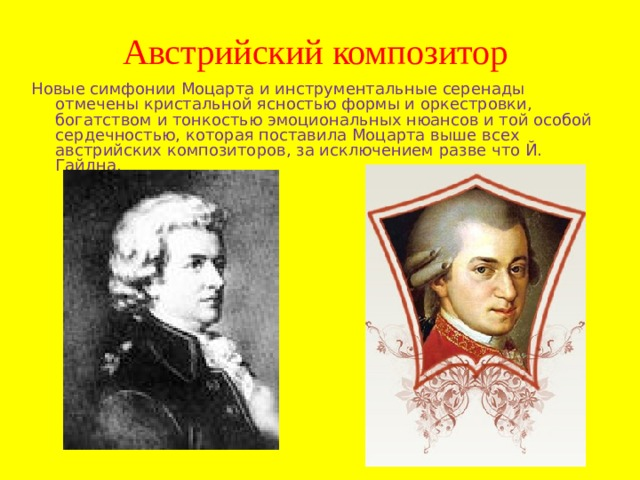 Австрийский композитор Новые симфонии Моцарта и инструментальные серенады отмечены кристальной ясностью формы и оркестровки, богатством и тонкостью эмоциональных нюансов и той особой сердечностью, которая поставила Моцарта выше всех австрийских композиторов, за исключением разве что Й. Гайдна.