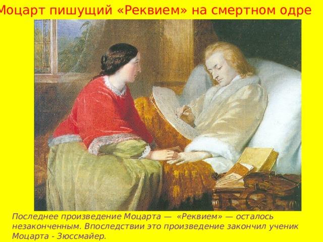 Моцарт пишущий «Реквием» на смертном одре Последнее произведение Моцарта — «Реквием» — осталось незаконченным. Впоследствии это произведение закончил ученик Моцарта - Зюссмайер.