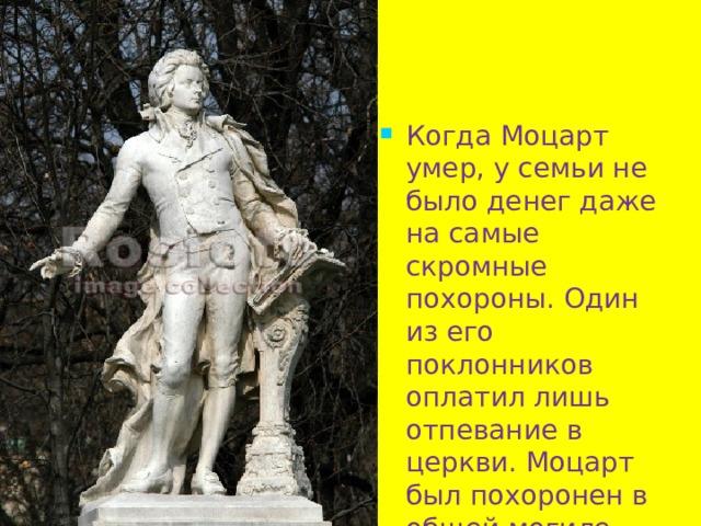 Когда Моцарт умер, у семьи не было денег даже на самые скромные похороны. Один из его поклонников оплатил лишь отпевание в церкви. Моцарт был похоронен в общей могиле .