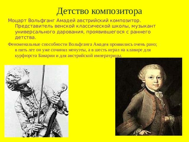 Детство композитора Моцарт Вольфганг Амадей австрийский композитор. Представитель венской классической школы, музыкант универсального дарования, проявившегося с раннего детства. Феноменальные способности Вольфганга Амадея проявились очень рано; в пять лет он уже сочинял менуэты, а в шесть играл на клавире для курфюрста Баварии и для австрийской императрицы.
