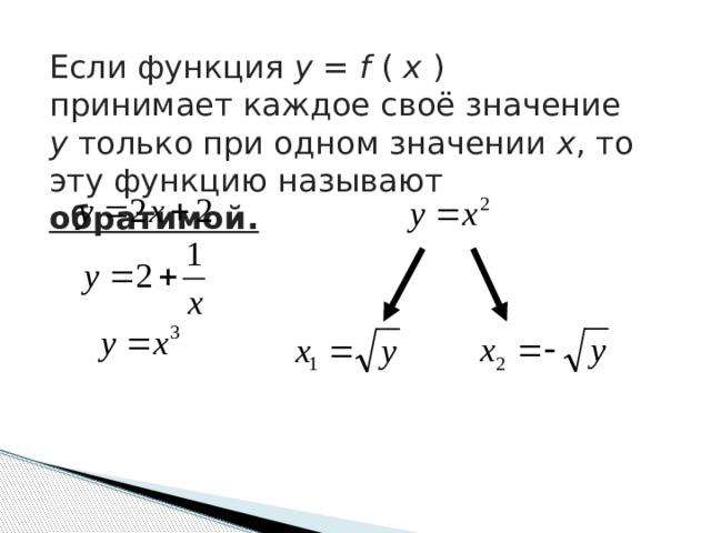 Если функция у = f ( х ) принимает каждое своё значение у только при одном значении х , то эту функцию называют обратимой.