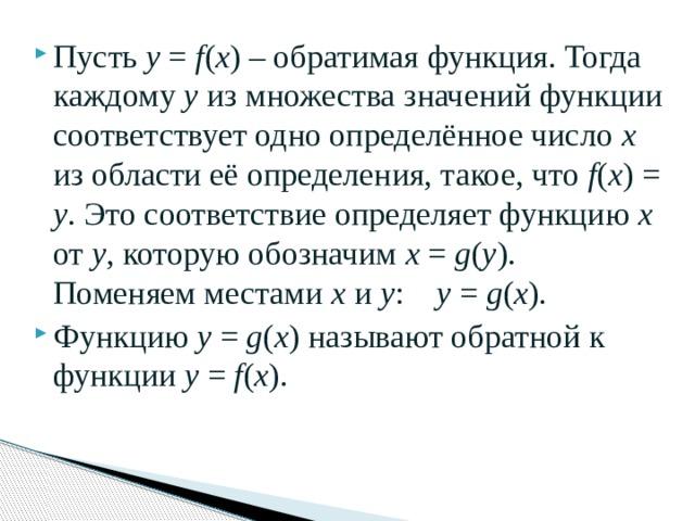 Пусть у = f ( x ) – обратимая функция. Тогда каждому у из множества значений функции соответствует одно определённое число х из области её определения, такое, что f ( x ) = y . Это соответствие определяет функцию х от у , которую обозначим х = g ( y ). Поменяем местами х и у : у = g ( x ). Функцию у = g ( x ) называют обратной к функции у = f ( x ).