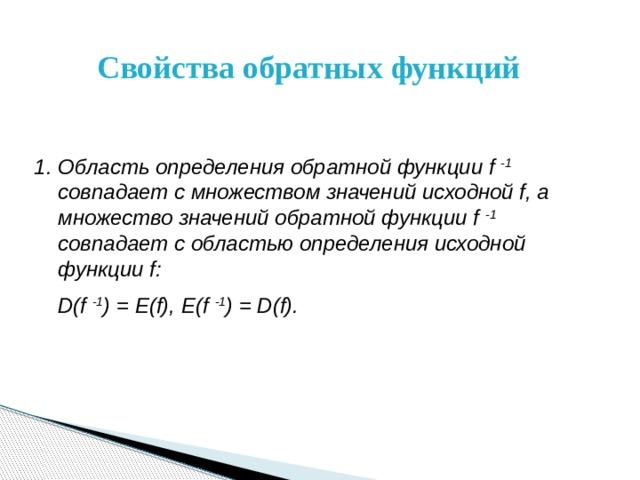 Свойства обратных функций Область определения обратной функции f -1 совпадает с множеством значений исходной f, а множество значений обратной функции f -1  совпадает с областью определения исходной функции f:  D(f -1 ) = E(f), E(f -1 ) = D(f).