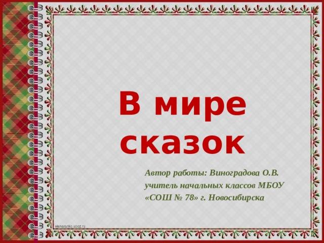 В мире сказок Автор работы: Виноградова О.В. учитель начальных классов МБОУ «СОШ № 78» г. Новосибирска