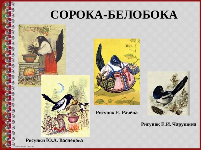 СОРОКА-БЕЛОБОКА Рисунок Е. Рачёва Рисунок Е.И. Чарушина Рисунки Ю.А. Васнецова