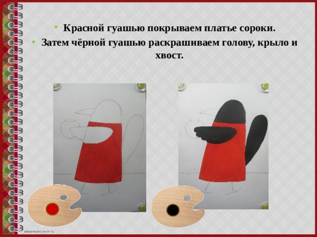 Красной гуашью покрываем платье сороки. Затем чёрной гуашью раскрашиваем голову, крыло и хвост.
