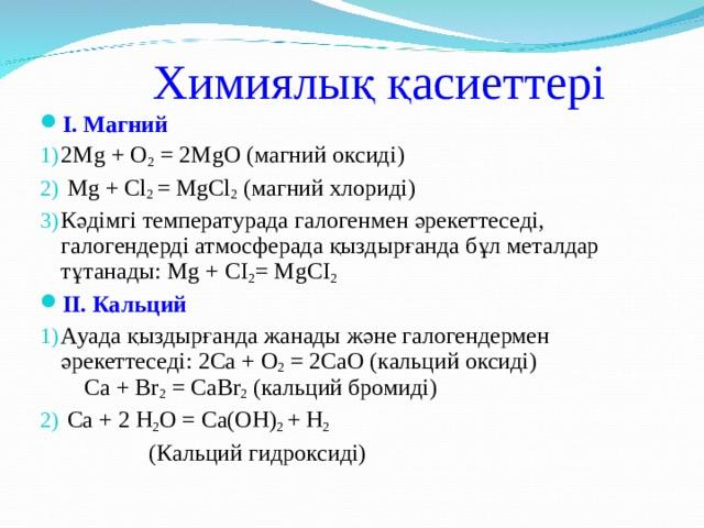 Химиялық қасиеттері I . Магний 2Mg + O 2 = 2MgO  (магний оксид і )  Mg  +  Cl 2 =  MgCl 2  ( магний хлориді) Кәдімгі температурада галогенмен әрекеттеседі, галогендерді атмосферада қыздырғанда бұл металдар тұтанады: Mg  +  CI 2 =  MgCI 2   II .  Кальций Ауада қыздырғанда жанады және галогендермен әрекеттеседі: 2Са + О 2 = 2СаО ( кальций оксиді ) Са + Вr 2 = СаВr 2 (кальций бромиді)  Са + 2 Н 2 О = Са(ОН) 2 + Н 2  (Кальций гидроксиді)