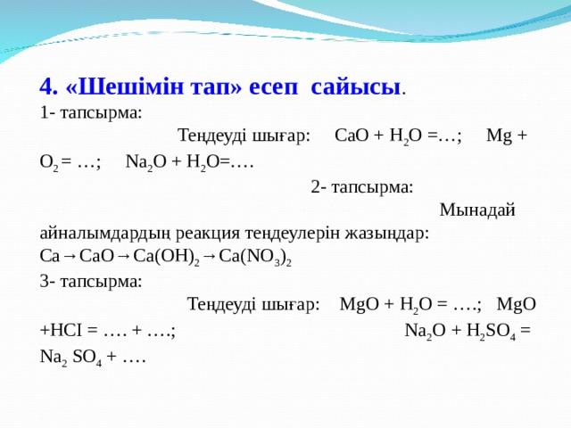 4. «Шешімін тап» есеп сайысы . 1- тапсырма: Теңдеуді шығар: CаО + Н 2 О =…; Мg + O 2 = …; Na 2 O + H 2 O=…. 2- тапсырма: Мынадай айналымдардың реакция теңдеулерін жазыңдар: Са→СаО→Са(ОН) 2 →Са(NO 3 ) 2 3- тапсырма: Теңдеуді шығар: MgO + H 2 O = ….; MgO +HCI = …. + ….; Na 2 O + H 2 SO 4 = Na 2 SO 4 + ….