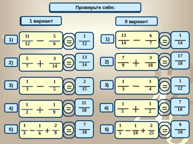 Проверьте себя: Вычислите: 1 вариант 1 вариант II вариант 13 1 6 11 5 1 = = 1) 1) 14 14 7 12 6 12 17 13 = 7 3 3 5 = 2) 2) 18 14 9 18 7 14 1 1 2 1 1 1 = = 3) 3) 12 3 15 3 4 5 7 11 = 1 1 = 1 1 4) 4) 10 18 5 2 9 2 7 9 1 2 2 1 1 1 = = 5) 5) 18 50 10 3 9 25 5 6