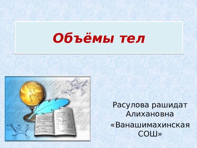 Объёмы тел Расулова рашидат Алихановна «Ванашимахинская СОШ»