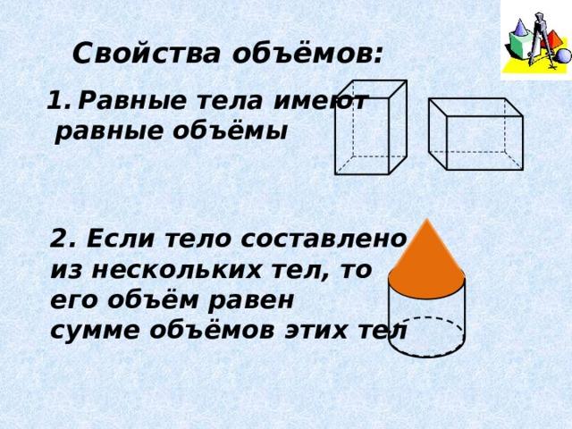 Свойства объёмов: Равные тела имеют  равные объёмы 2. Если тело составлено из нескольких тел, то его объём равен сумме объёмов этих тел