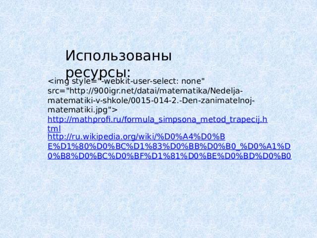 Использованы ресурсы:  http://mathprofi.ru/formula_simpsona_metod_trapecij.html http://ru.wikipedia.org/wiki/%D0%A4%D0%BE%D1%80%D0%BC%D1%83%D0%BB%D0%B0_%D0%A1%D0%B8%D0%BC%D0%BF%D1%81%D0%BE%D0%BD%D0%B0
