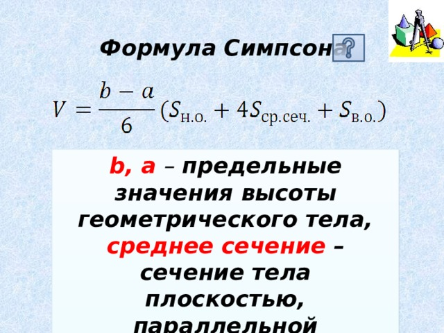 Формула Симпсона b, a – предельные значения высоты геометрического тела, среднее сечение – сечение тела плоскостью, параллельной основанию, и проходящей через середину высоты