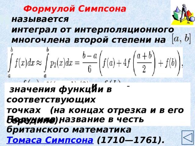 Формулой Симпсона называется интеграл от интерполяционного многочлена второй степени на отрезке   где  и - ,   значения функции в соответствующих точках (на концах отрезка и в его середине). Получила название в честь британского математика Томаса Симпсона (1710—1761). 9
