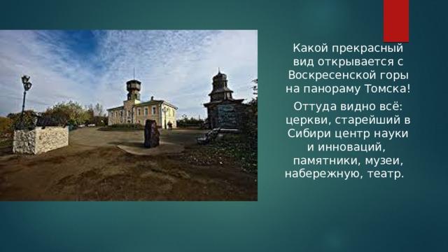 Какой прекрасный вид открывается с Воскресенской горы на панораму Томска! Оттуда видно всё: церкви, старейший в Сибири центр науки и инноваций, памятники, музеи, набережную, театр.