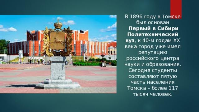 В 1896 году в Томске был основан  Первый в Сибири Политехнический вуз , к 40-м годам XX века город уже имел репутацию российского центра науки и образования. Сегодня студенты составляют пятую часть населения Томска – более 117 тысяч человек.