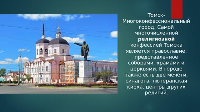 Томск-Многоконфессиональный город. Самой многочисленной религиозной конфессией Томска является православие, представленное соборами, храмами и церквями. В городе также есть две мечети, синагога, лютеранская кирха, центры других религий .