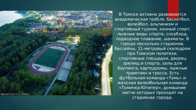 В Томске активно развиваются академическая гребля, баскетбол, волейбол, альпинизм и спортивный туризм, конный спорт, лыжные виды спорта, сноуборд, подводное плавание, шахматы. В городе несколько стадионов, бассейны, 11-метровый скалодром при Томском политехе, спортивные площадки, дворец зрелищ и спорта, залы для боулинга, картодромы, лыжные трамплин и трасса. Есть футбольная команда «Томь» и женская волейбольная команда «Томичка-Юпитер», домашние матчи которых проходят на стадионах города.