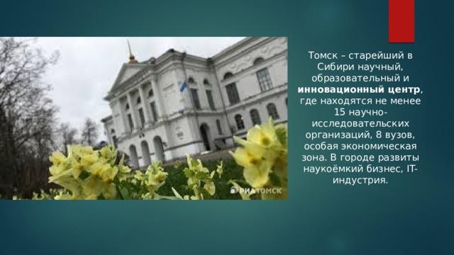 Томск – старейший в Сибири научный, образовательный и инновационный центр , где находятся не менее 15 научно-исследовательских организаций, 8 вузов, особая экономическая зона. В городе развиты наукоёмкий бизнес, IT-индустрия.