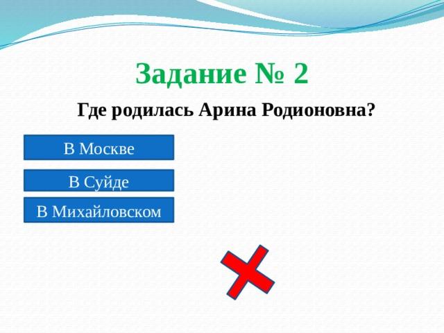 Задание № 2  Где родилась Арина Родионовна? В Москве В Суйде В Михайловском