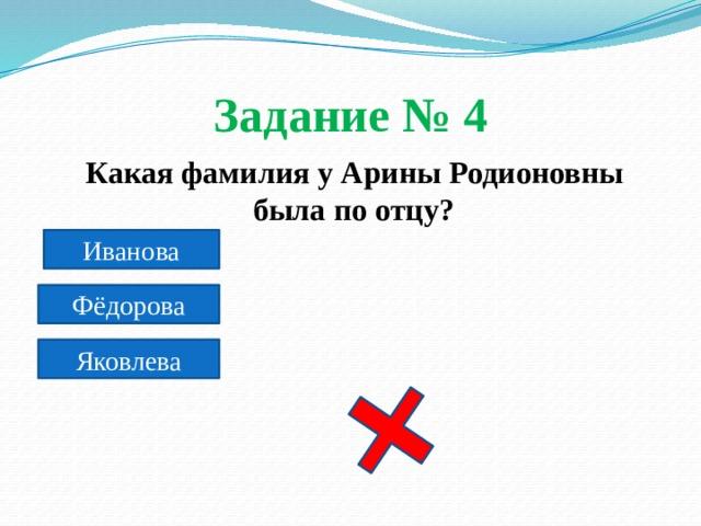 Задание № 4  Какая фамилия у Арины Родионовны была по отцу? Иванова Фёдорова Яковлева