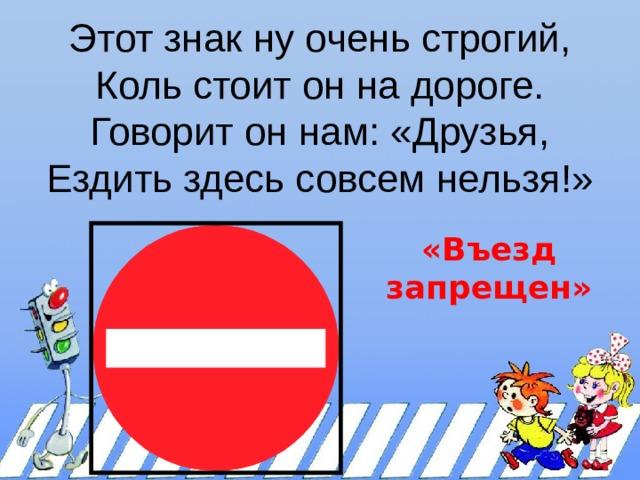 Этот знак ну очень строгий,  Коль стоит он на дороге.  Говорит он нам: «Друзья,  Ездить здесь совсем нельзя!»    «Въезд запрещен»