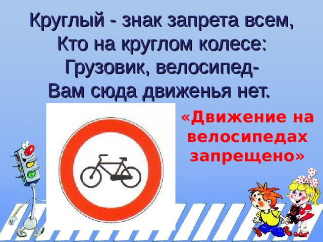 Круглый - знак запрета всем,  Кто на круглом колесе:  Грузовик, велосипед-  Вам сюда движенья нет. «Движение на велосипедах запрещено»