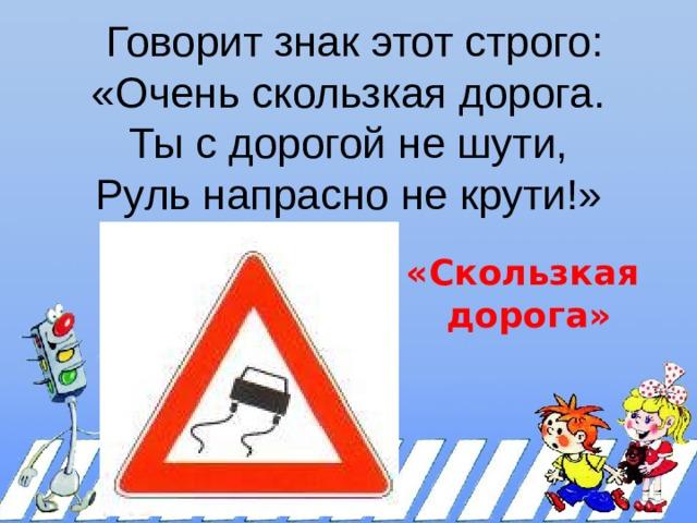 Говорит знак этот строго:  «Очень скользкая дорога.  Ты с дорогой не шути,  Руль напрасно не крути!»   «Скользкая дорога»