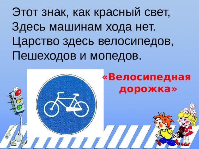 Этот знак, как красный свет,  Здесь машинам хода нет.  Царство здесь велосипедов,  Пешеходов и мопедов.   «Велосипедная дорожка»