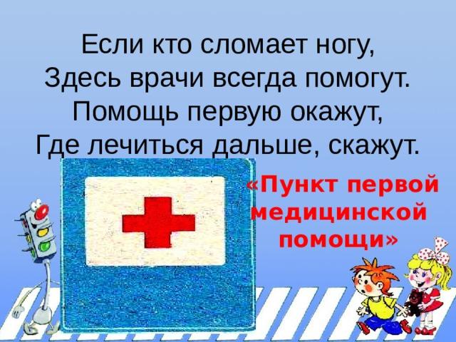 Если кто сломает ногу,  Здесь врачи всегда помогут.  Помощь первую окажут,  Где лечиться дальше, скажут.    «Пункт первой медицинской помощи»