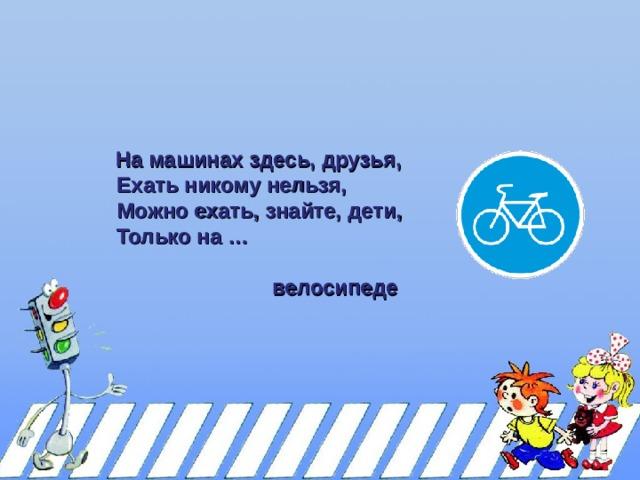 На машинах здесь, друзья,  На машинах здесь, друзья,  Ехать никому нельзя,  Можно ехать, знайте, дети,  Только на …   велосипеде