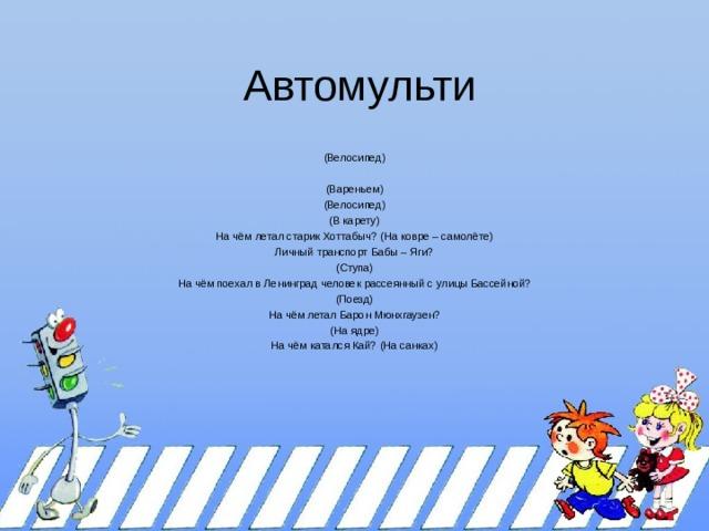 Автомульти (Велосипед) (Вареньем) (Велосипед) (В карету) На чём летал старик Хоттабыч? (На ковре – самолёте) Личный транспорт Бабы – Яги? (Ступа) На чём поехал в Ленинград человек рассеянный с улицы Бассейной? (Поезд) На чём летал Барон Мюнхгаузен? (На ядре) На чём катался Кай? (На санках)