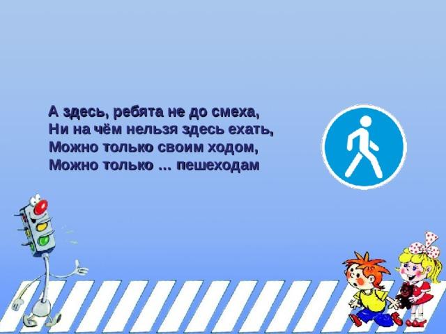 А здесь, ребята не до смеха,  А здесь, ребята не до смеха,  Ни на чём нельзя здесь ехать,  Можно только своим ходом,  Можно только … пешеходам