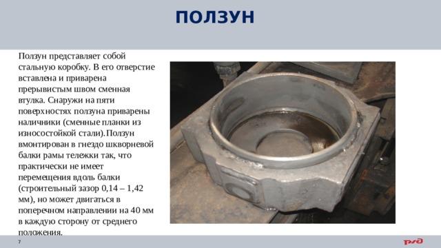 ПОЛЗУН Ползун представляет собой стальную коробку. В его отверстие вставлена и приварена прерывистым швом сменная втулка. Снаружи на пяти поверхностях ползуна приварены наличники (сменные планки из износостойкой стали). Ползун вмонтирован в гнездо шкворневой балки рамы тележки так, что практически не имеет перемещения вдоль балки (строительный зазор 0,14 – 1,42 мм), но может двигаться в поперечном направлении на 40 мм в каждую сторону от среднего положения.