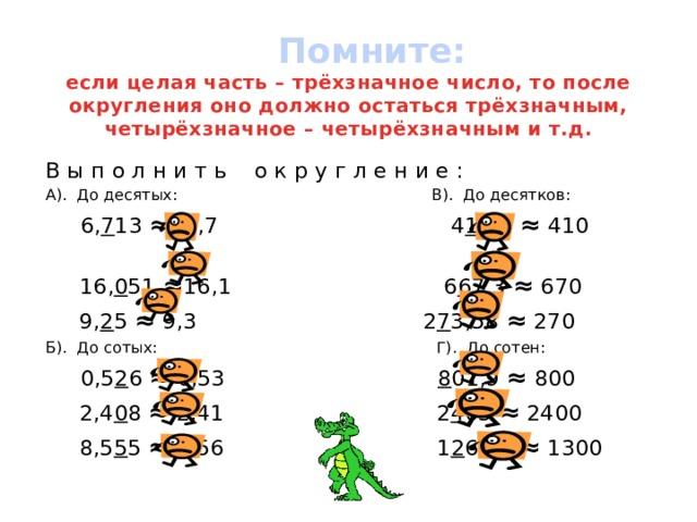 Помните:  если целая часть – трёхзначное число, то после округления оно должно остаться трёхзначным, четырёхзначное – четырёхзначным и т.д. В ы п о л н и т ь о к р у г л е н и е : А). До десятых: В). До десятков:  6, 7 13 ≈ 6,7 4 1 3,3 ≈ 410  16, 0 51 ≈ 16,1 6 6 7,3 ≈ 670  9, 2 5 ≈ 9,3 2 7 3,58 ≈ 270 Б). До сотых: Г). До сотен:  0,5 2 6 ≈ 0,53 8 01,9 ≈ 800  2,4 0 8 ≈ 2,41 2 4 05 ≈ 2400  8,5 5 5 ≈ 8,56 1 2 67,1 ≈ 1300
