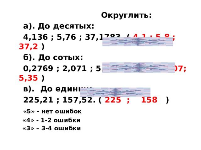 Округлить:  а). До десятых:  4,136 ; 5,76 ; 37,1783. ( 4,1 ; 5,8 ; 37,2 )  б). До сотых:  0,2769 ; 2,071 ; 5,345. ( 0,28; 2,07; 5,35 )  в). До единиц:  225,21 ; 157,52. ( 225 ; 158 )  «5» - нет ошибок  «4» - 1-2 ошибки  «3» – 3-4 ошибки