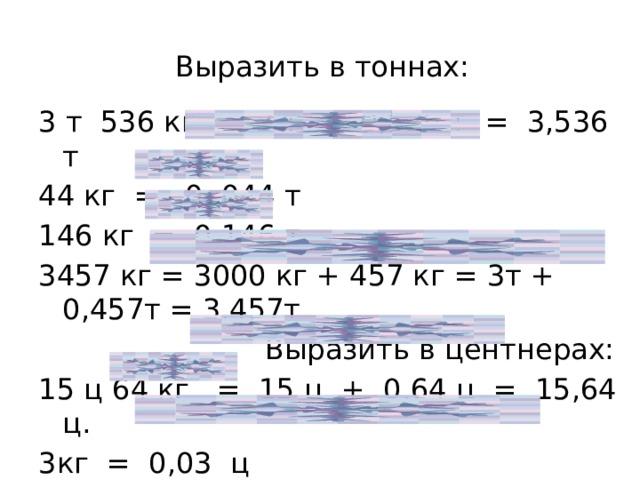Выразить в тоннах: 3 т 536 кг = 3 т + 0,536 т = 3,536 т 44 кг = 0, 044 т 146 кг = 0,146 т 3457 кг = 3000 кг + 457 кг = 3т + 0,457т = 3,457т  Выразить в центнерах: 15 ц 64 кг = 15 ц + 0,64 ц = 15,64 ц. 3кг = 0,03 ц 157 кг = 100кг + 57кг = 1ц + 0,57ц = 1,57 ц.