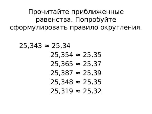 Прочитайте приближенные равенства. Попробуйте сформулировать правило округления. 25,343 ≈ 25,34 25,354 ≈ 25,35 25,365 ≈ 25,37 25,387 ≈ 25,39 25,348 ≈ 25,35 25,319 ≈ 25,32