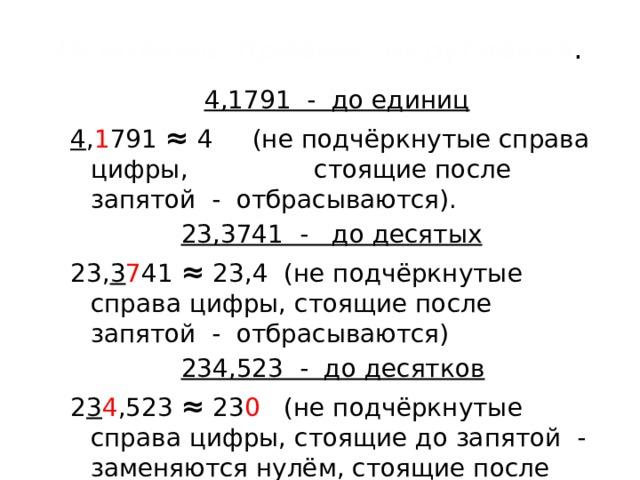 Основные  приёмы округления .  4,1791 - до единиц 4 , 1 791 ≈ 4 (не подчёркнутые справа цифры, стоящие после запятой - отбрасываются).  23,3741 - до десятых 23, 3 7 41 ≈ 23,4 (не подчёркнутые справа цифры, стоящие после запятой - отбрасываются)  234,523 - до десятков 2 3 4 ,523 ≈ 23 0 (не подчёркнутые справа цифры, стоящие до запятой - заменяются нулём, стоящие после запятой - отбрасываются)