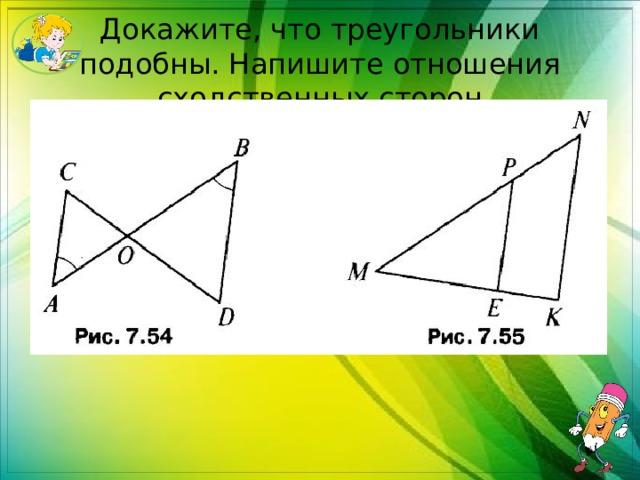 Докажите, что треугольники подобны. Напишите отношения сходственных сторон