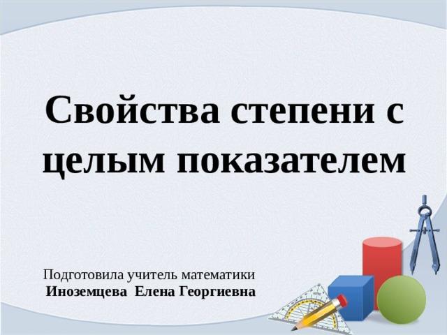 Свойства степени с целым показателем Подготовила учитель математики Иноземцева Елена Георгиевна