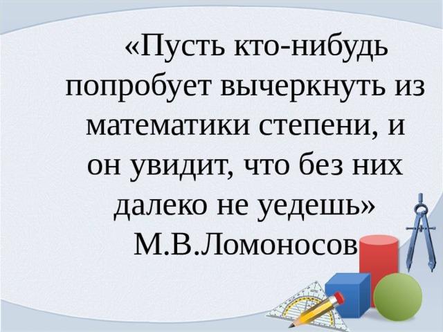 «Пусть кто-нибудь попробует вычеркнуть из математики степени, и он увидит, что без них далеко не уедешь» М.В.Ломоносов