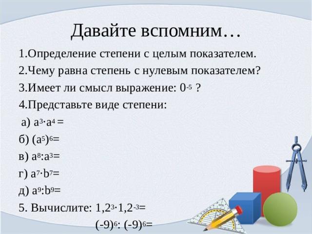 Давайте вспомним… 1.Определение степени с целым показателем. 2.Чему равна степень с нулевым показателем? 3.Имеет ли смысл выражение: 0 -5 ? 4.Представьте виде степени: a) a 3 ·a 4 = б) (а 5 ) 6 = в) а 8 :а 3 = г) а 7 ·b 7 = д) а 9 :b 9 = 5. Вычислите: 1,2 3 ·1,2 -3 =  (-9) 6 : (-9) 6 =