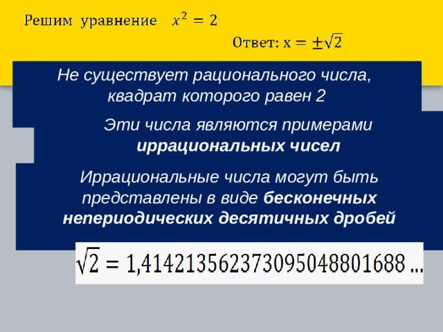 Не существует рационального числа,  квадрат которого равен 2  Эти числа являются примерами иррациональных чисел  Иррациональные числа могут быть представлены в виде бесконечных непериодических десятичных дробей